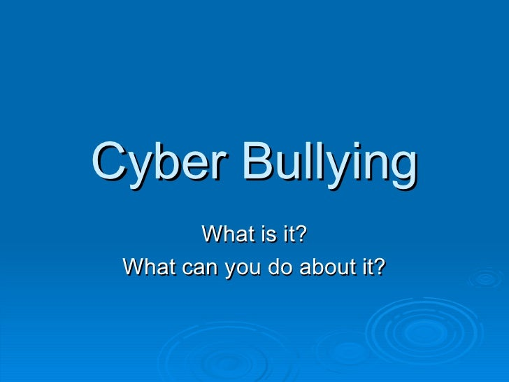 Cyber Bullying What is it? What can you do about it?