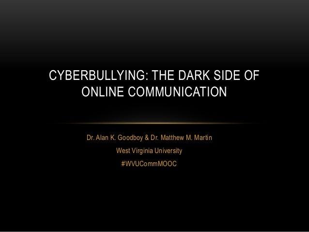 CYBERBULLYING: THE DARK SIDE OF    ONLINE COMMUNICATION     Dr. Alan K. Goodboy & Dr. Matthew M. Martin               West...