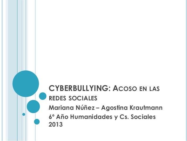 CYBERBULLYING: ACOSO EN LAS REDES SOCIALES Mariana Núñez – Agostina Krautmann 6º Año Humanidades y Cs. Sociales 2013