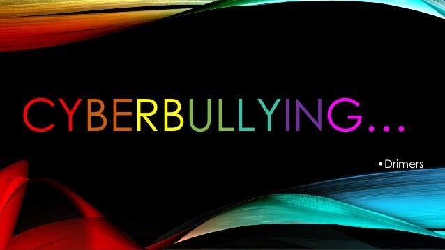 CYBERBULLYING… •Drimers