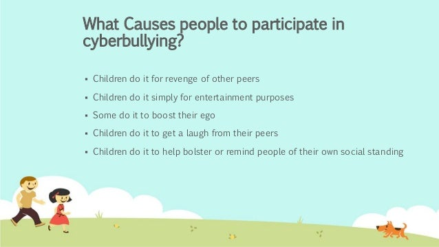 "cause of cyberbullying Does bullying ""cause should be bullied on or off the internet because everyday a family is losing a love one so for those that is bullying/cyber bullying."