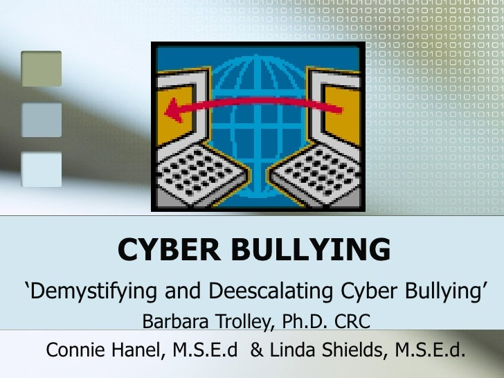 CYBER BULLYING ' Demystifying and Deescalating Cyber Bullying' Barbara Trolley, Ph.D. CRC Connie Hanel, M.S.E.d  & Linda S...