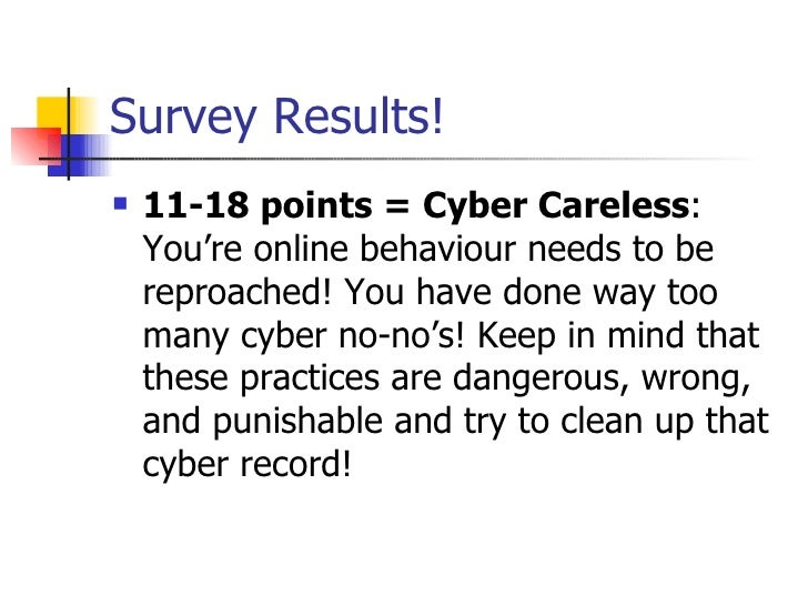 Survey Results! <ul><li>11-18 points = Cyber Careless : You're online behaviour needs to be reproached! You have done way ...