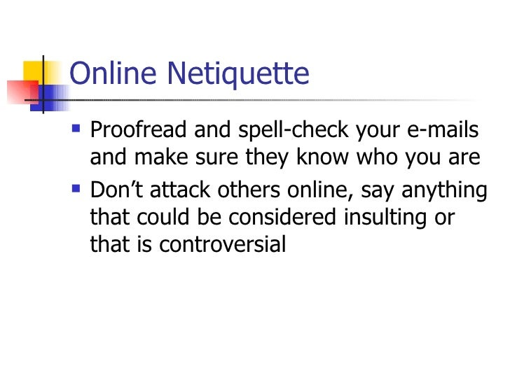 Online Netiquette <ul><li>Proofread and spell-check your e-mails and make sure they know who you are </li></ul><ul><li>Don...