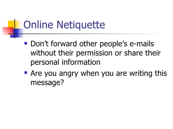 Online Netiquette <ul><li>Don't forward other people's e-mails without their permission or share their personal informatio...