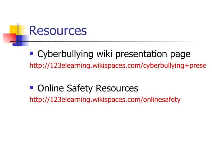 Resources <ul><li>Cyberbullying wiki presentation page </li></ul><ul><li>http://123elearning.wikispaces.com/cyberbullying+...
