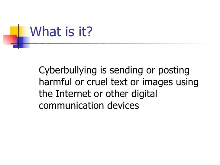 What is it? <ul><li>Cyberbullying is sending or posting harmful or cruel text or images using the Internet or other digita...