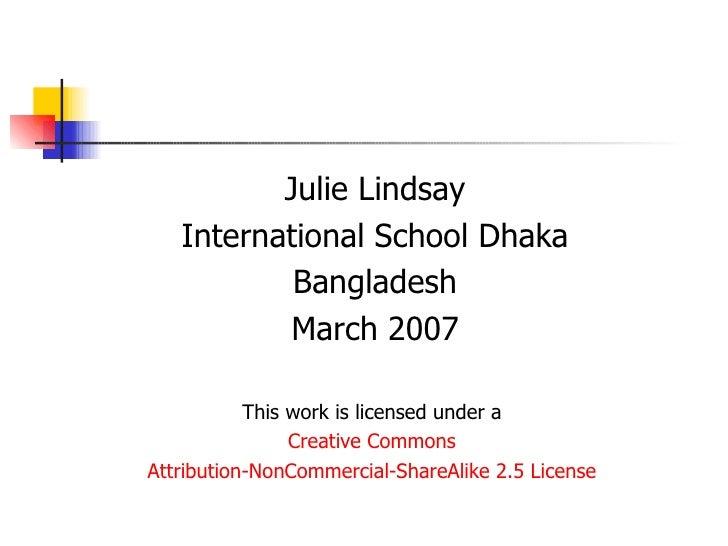 <ul><li>Julie Lindsay </li></ul><ul><li>International School Dhaka </li></ul><ul><li>Bangladesh </li></ul><ul><li>March 20...