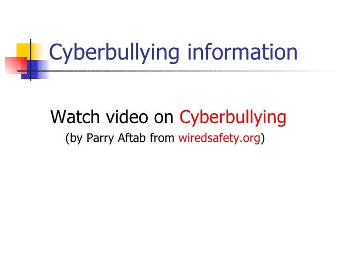 Cyberbullying information <ul><li>Watch video on  Cyberbullying </li></ul><ul><li>(by Parry Aftab from  wiredsafety.org ) ...