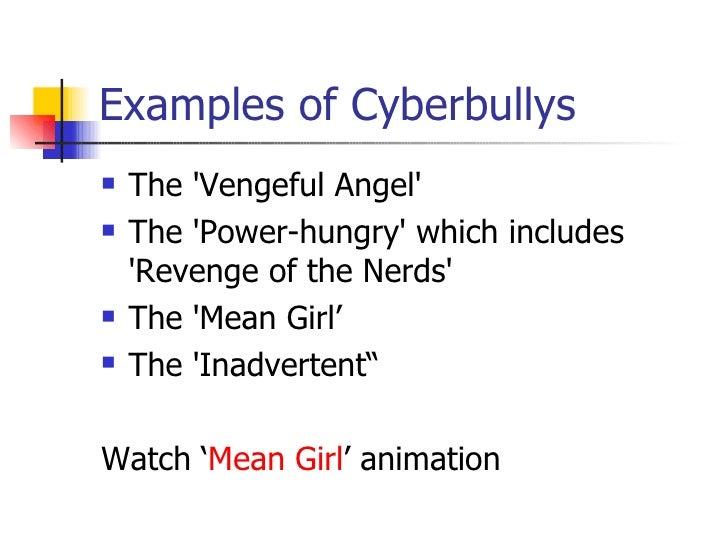Examples of Cyberbullys <ul><li>The 'Vengeful Angel' </li></ul><ul><li>The 'Power-hungry' which includes 'Revenge of the N...