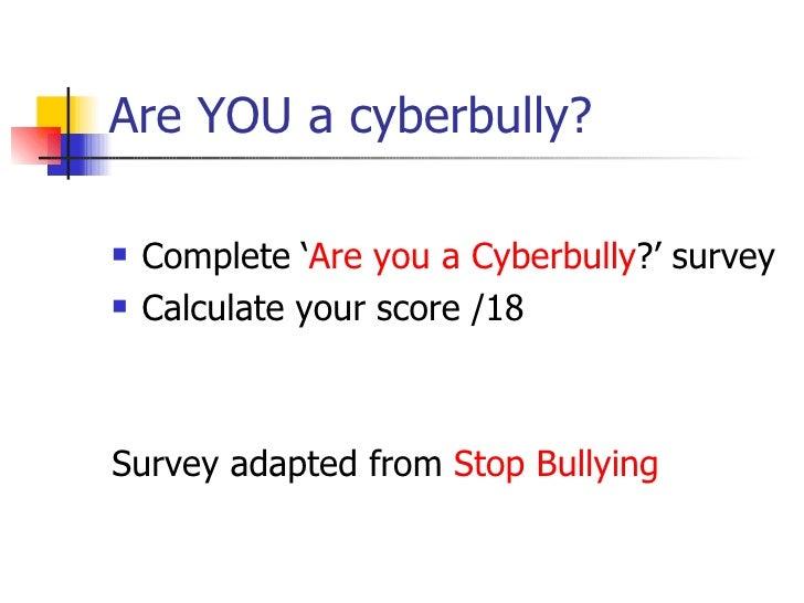 Are YOU a cyberbully? <ul><li>Complete ' Are you a  Cyberbully ?' survey </li></ul><ul><li>Calculate your score /18 </li><...