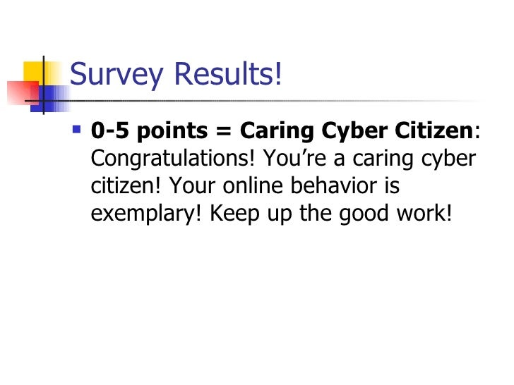 Survey Results! <ul><li>0-5 points = Caring Cyber Citizen : Congratulations! You're a caring cyber citizen! Your online be...