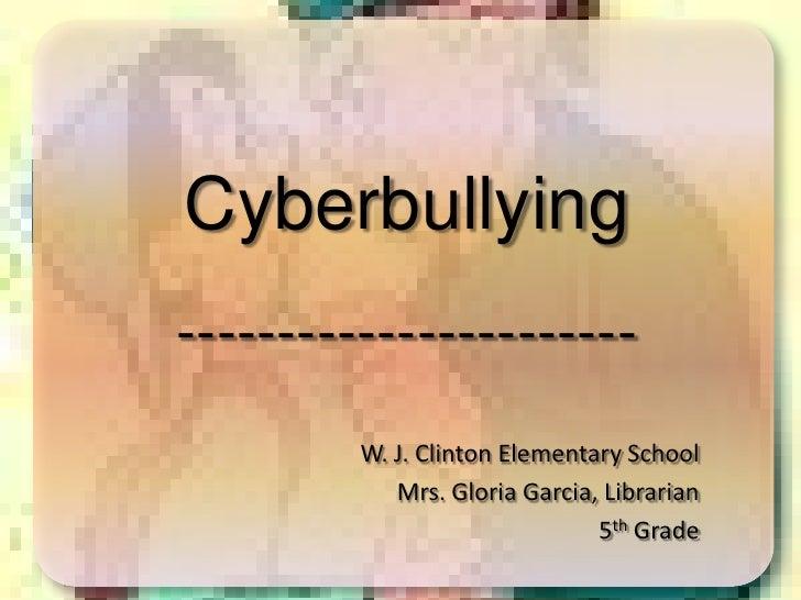 Cyberbullying -----------------------          W. J. Clinton Elementary School             Mrs. Gloria Garcia, Librarian  ...