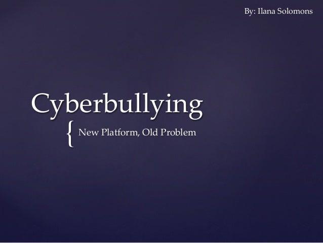 { Cyberbullying New Platform, Old Problem By: Ilana Solomons