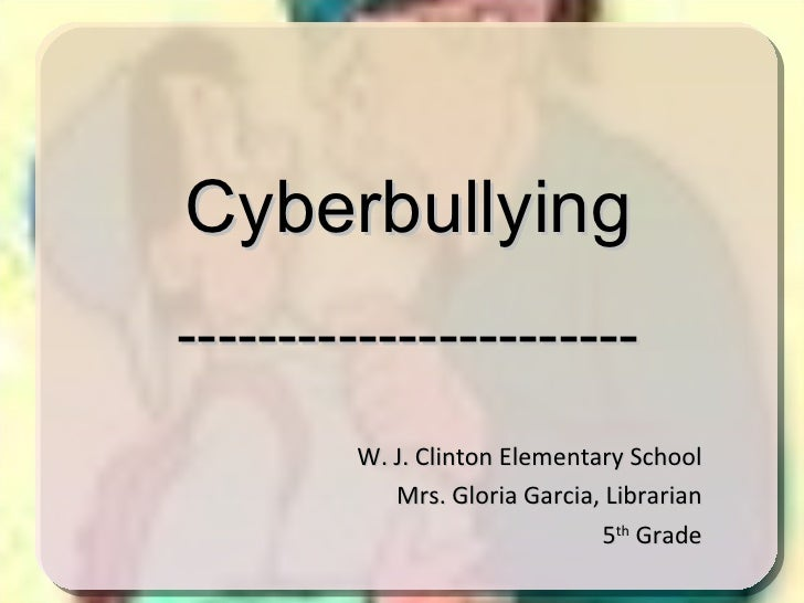 W. J. Clinton Elementary School Mrs. Gloria Garcia, Librarian 5 th  Grade Cyberbullying -----------------------