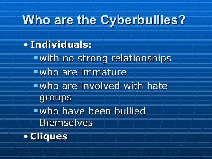 Who are the Cyberbullies?   <ul><ul><li>Individuals:  </li></ul></ul><ul><ul><ul><li>with no strong relationships  </li></...