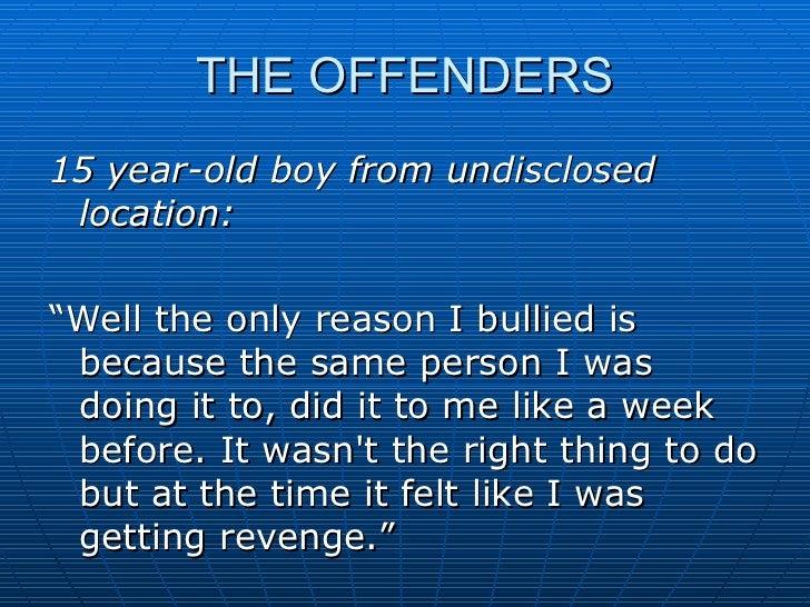 "THE OFFENDERS <ul><li>15 year-old boy from undisclosed location: </li></ul><ul><li>""Well the only reason I bullied is beca..."