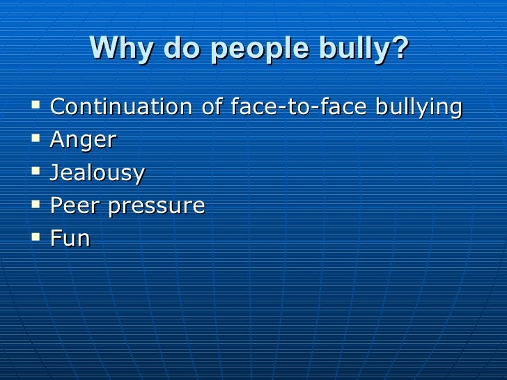 Why do people bully?   <ul><li>Continuation of face-to-face bullying  </li></ul><ul><li>Anger  </li></ul><ul><li>Jealousy ...