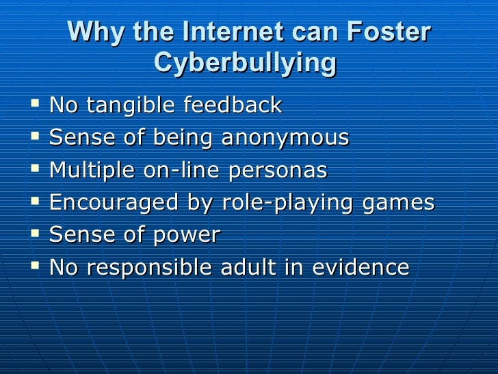 Why the Internet can Foster Cyberbullying   <ul><li>No tangible feedback  </li></ul><ul><li>Sense of being anonymous  </li...