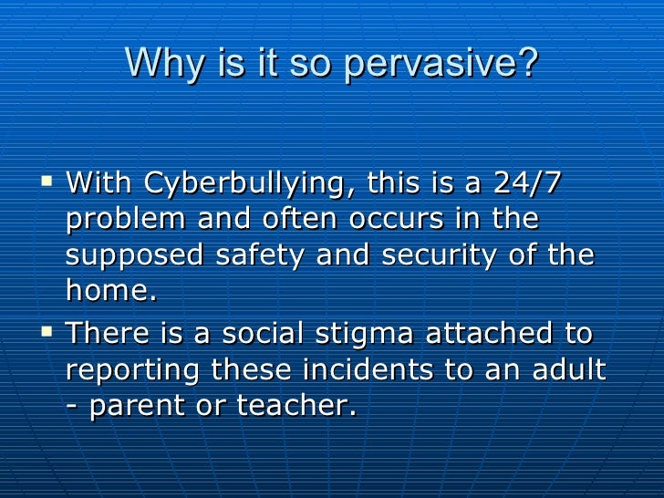 Why is it so pervasive? <ul><li>With Cyberbullying, this is a 24/7 problem and often occurs in the supposed safety and sec...