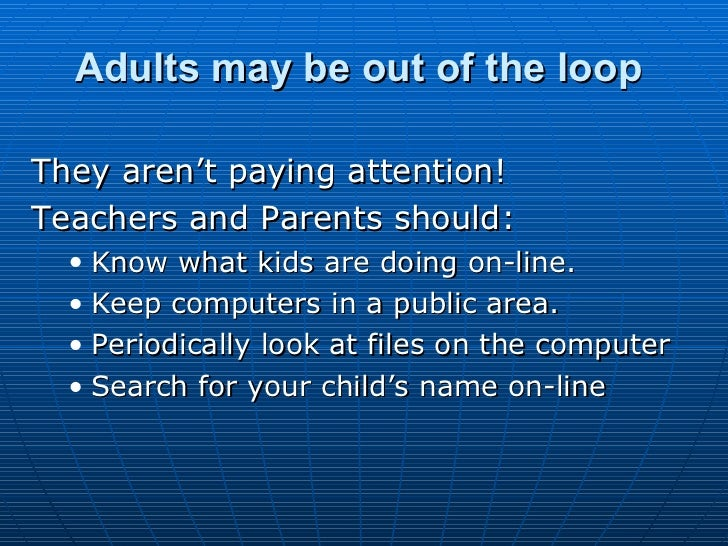 Adults may be out of the loop   <ul><li>They aren't paying attention! </li></ul><ul><li>Teachers and Parents should: </li>...