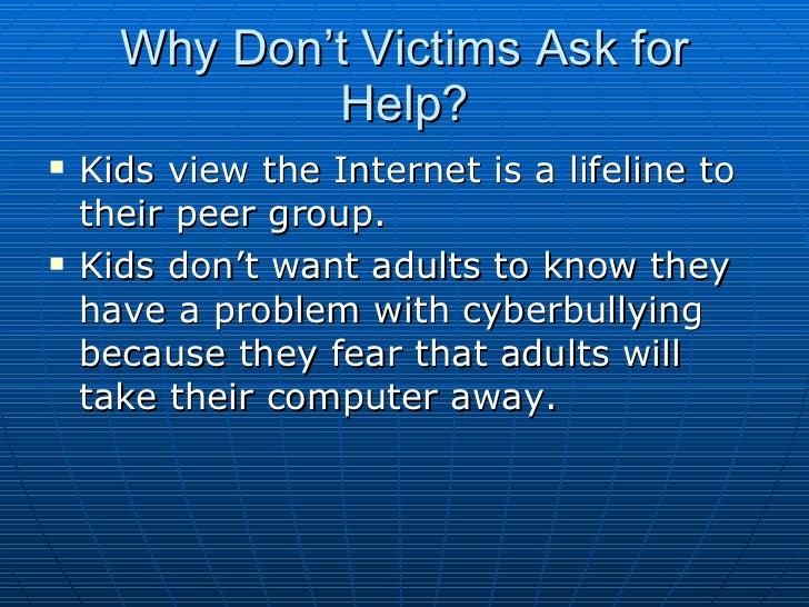 Why Don't Victims Ask for Help? <ul><li>Kids view the Internet is a lifeline to their peer group.  </li></ul><ul><li>Kids ...