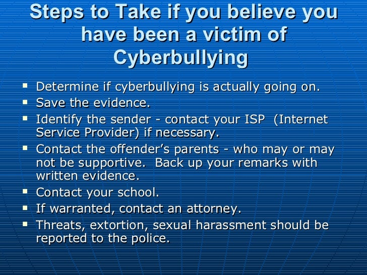 Steps to Take if you believe you have been a victim of Cyberbullying   <ul><li>Determine if cyberbullying is actually goin...