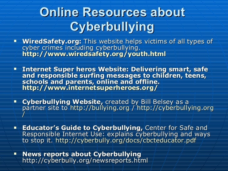 Online Resources about Cyberbullying <ul><li>WiredSafety.org:  This website helps victims of all types of cyber crimes inc...