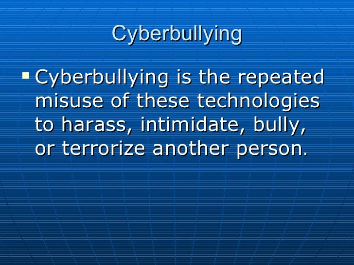 Cyberbullying <ul><li>Cyberbullying is the repeated misuse of these technologies to harass, intimidate, bully, or terroriz...