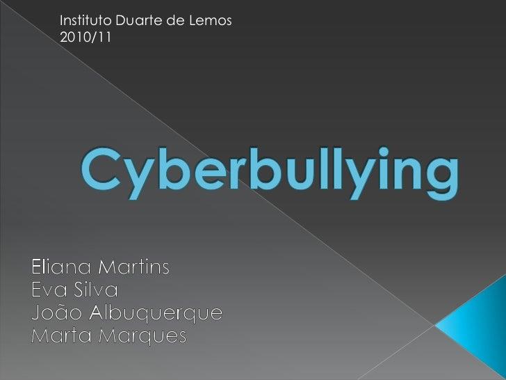 Instituto Duarte de Lemos 2010/11<br />Cyberbullying<br />Eliana Martins<br />Eva Silva<br />João Albuquerque<br />Marta M...