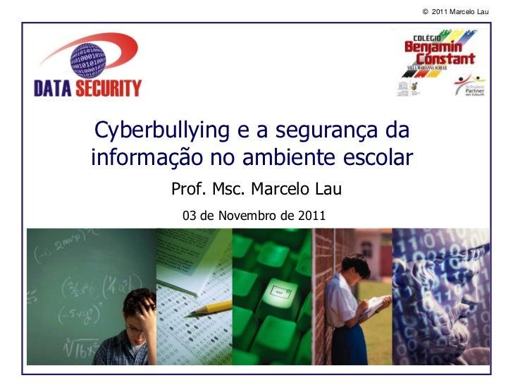 © 2011 Marcelo Lau Cyberbullying e a segurança dainformação no ambiente escolar       Prof. Msc. Marcelo Lau        03 de ...