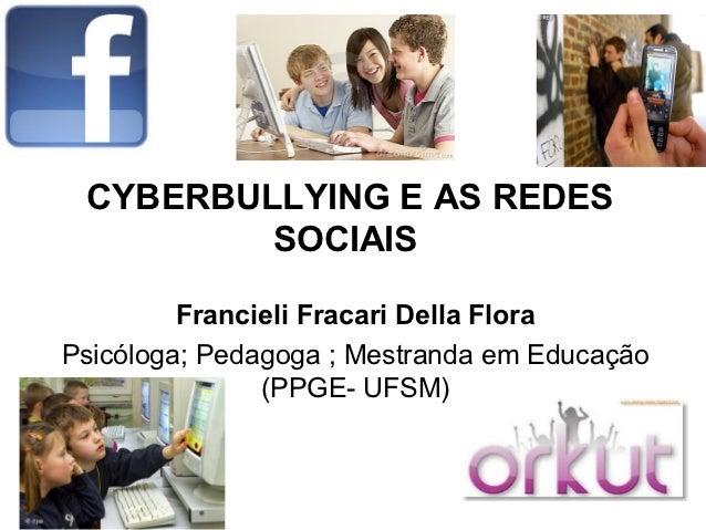 CYBERBULLYING E AS REDES         SOCIAIS         Francieli Fracari Della FloraPsicóloga; Pedagoga ; Mestranda em Educação ...