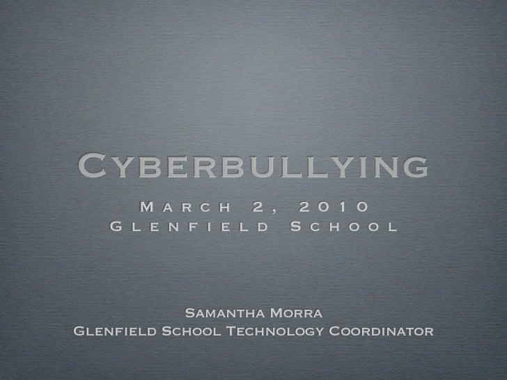 Cyberbullying       M a r c h 2 , 2 0 1 0    G l e n f i e l d S c h o o l                Samantha Morra Glenfield School ...