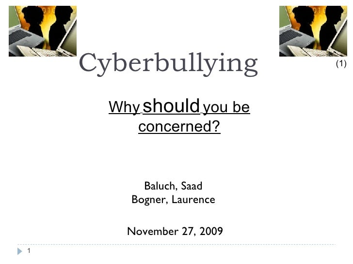 Cyberbullying   <ul><li>Baluch, Saad  </li></ul><ul><li>Bogner, Laurence  </li></ul><ul><li>November 27, 2009 </li></ul>(1...
