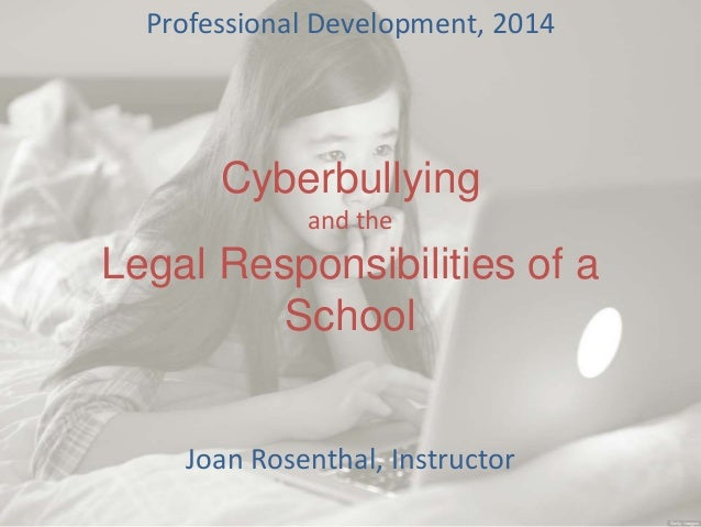 Cyberbullying and the Legal Responsibilities of a School Professional Development, 2014 Joan Rosenthal, Instructor