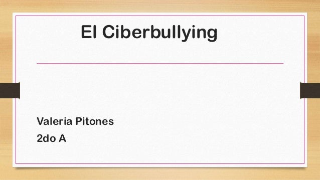 El Ciberbullying  Valeria Pitones 2do A