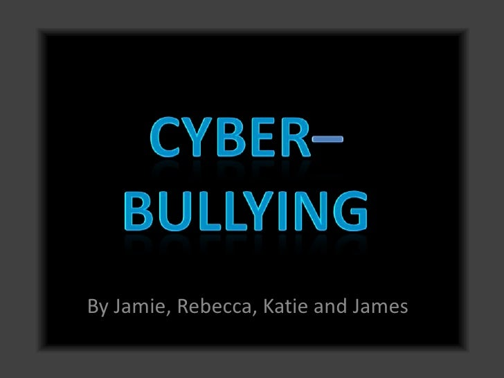 Cyber–bullying <br />By Jamie, Rebecca, Katie and James<br />