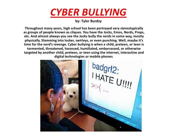 CYBER BULLYINGby: Tyler Burdzy<br />Throughout many years, high school has been portrayed very stereotypically as groups o...