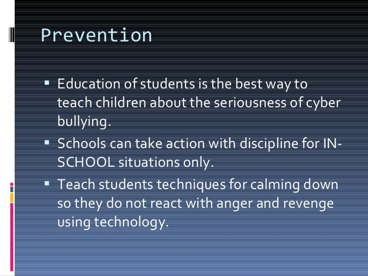 Prevention <ul><li>Education of students is the best way to teach children about the seriousness of cyber bullying.  </li>...