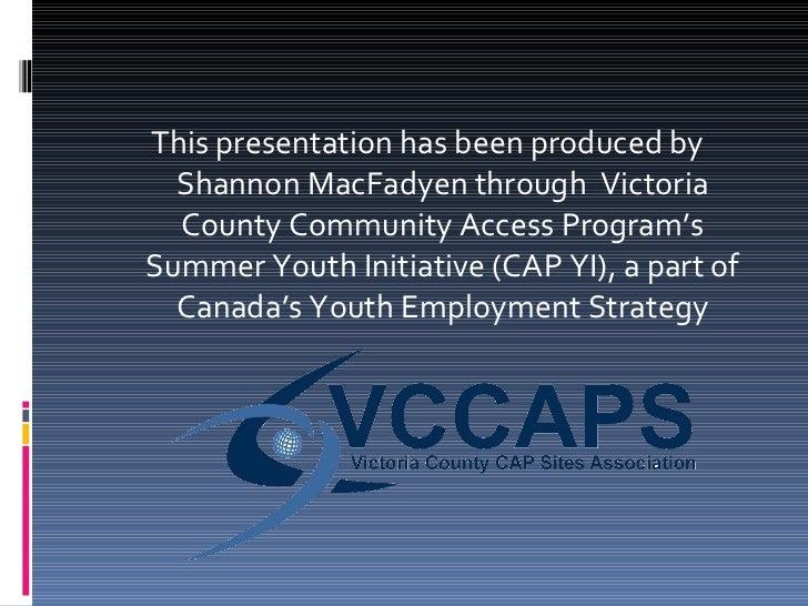 <ul><li>This presentation has been produced by Shannon MacFadyen through  Victoria County Community Access Program's Summe...