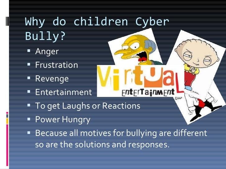 Why do children Cyber Bully? <ul><li>Anger </li></ul><ul><li>Frustration  </li></ul><ul><li>Revenge </li></ul><ul><li>Ente...