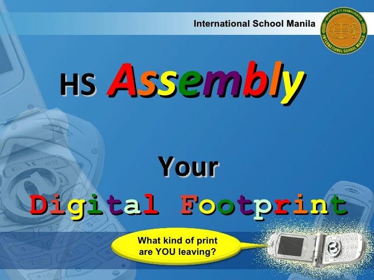 HS  A s s e m b l y   International School Manila Your D i g i t a l  F o o t p r i n t What kind of print are YOU leaving?