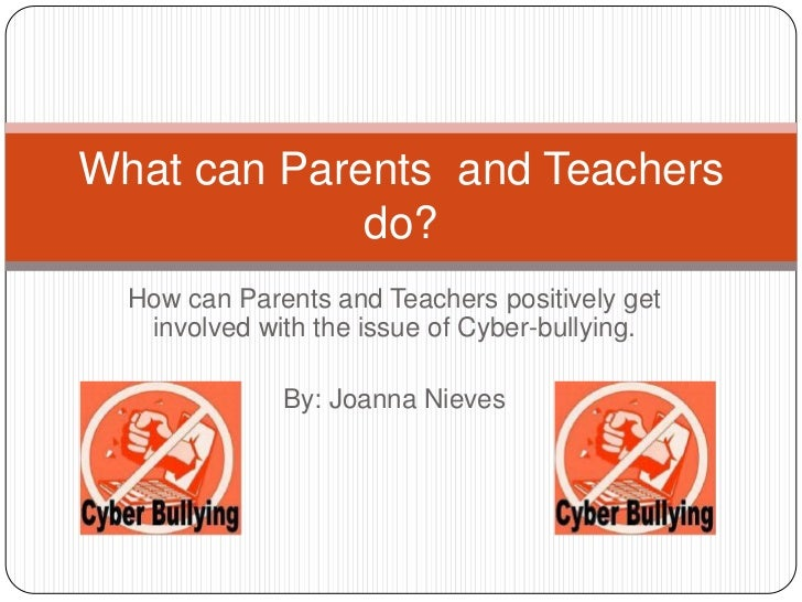 What can Parents and Teachers             do?  How can Parents and Teachers positively get   involved with the issue of Cy...