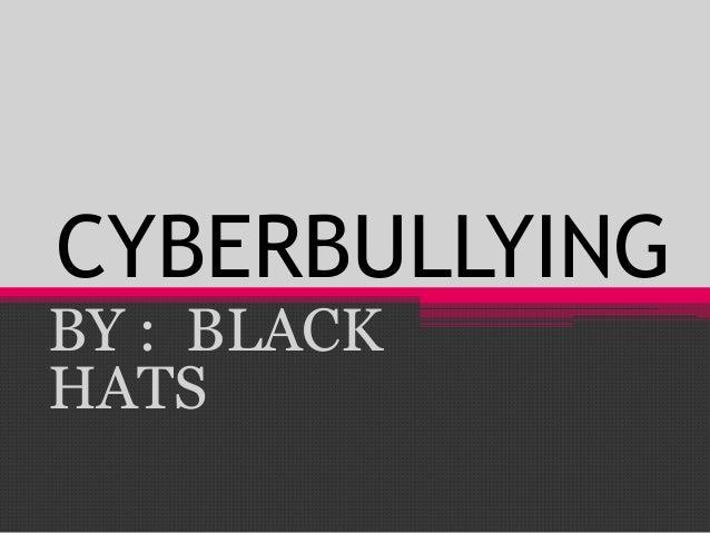 CYBERBULLYING BY : BLACK HATS