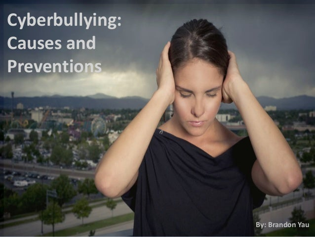 Cyberbullying: Causes and Preventions By: Brandon Yau