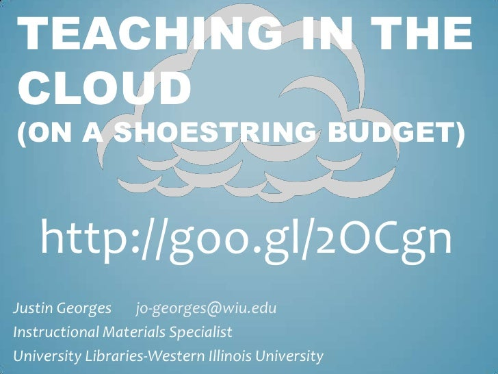 TEACHING IN THECLOUD(ON A SHOESTRING BUDGET)   http://goo.gl/2OCgnJustin Georges jo-georges@wiu.eduInstructional Materials...