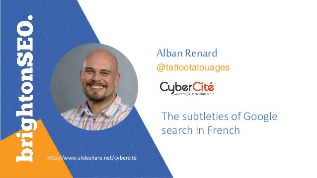 Alban Renard @tattootatouages The subtleties of Google search in French http://www.slideshare.net/cybercite