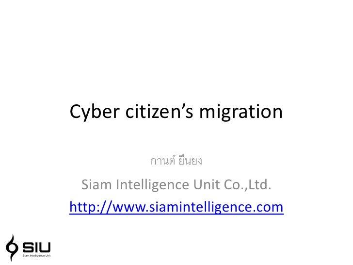 Cyber citizen's migration              กานต์ ยืนยง   Siam Intelligence Unit Co.,Ltd. http://www.siamintelligence.com