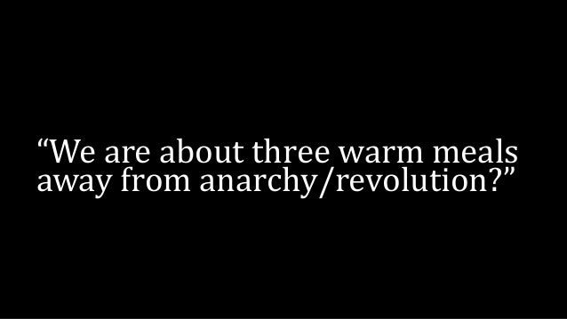 """""""We are about three warm meals away from anarchy/revolution?"""""""