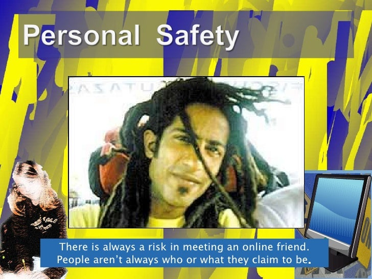 There is always a risk in meeting an online friend. People aren't always who or what they claim to be .